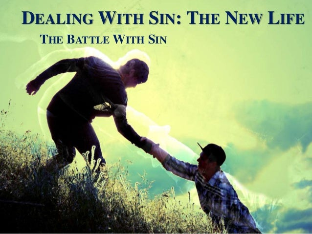 DEALING WITH SIN: THE NEW LIFE THE BATTLE WITH SIN