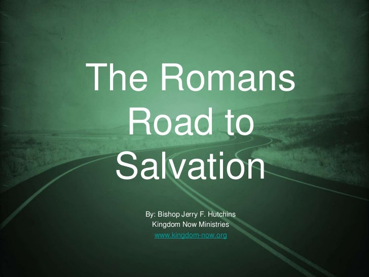 The Romans  Road to Salvation  By: Bishop Jerry F. Hutchins    Kingdom Now Ministries    www.kingdom-now.org