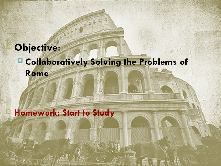    Objective:       Collaboratively Solving the Problems of        Rome   Homework: Start to Study