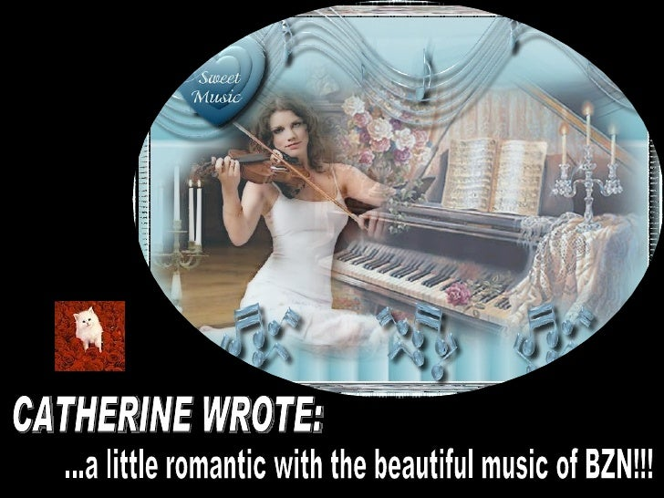 CATHERINE WROTE: ...a little romantic with the beautiful music of BZN!!!