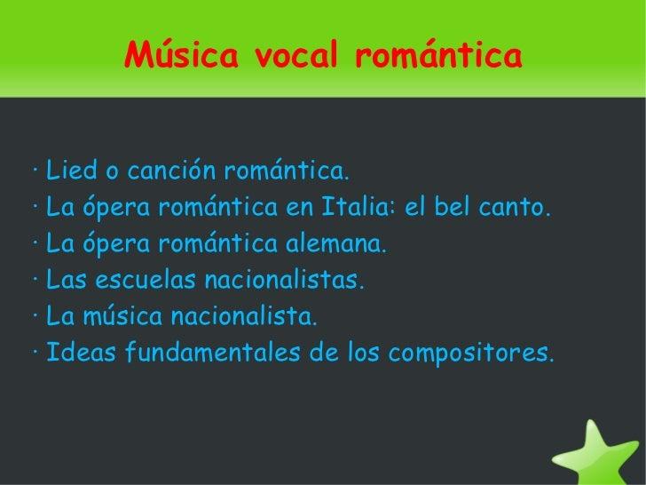 Música vocal romántica· Lied o canción romántica.· La ópera romántica en Italia: el bel canto.· La ópera romántica alemana...