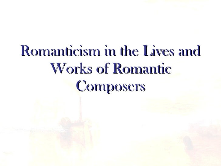 Romanticism in the Lives and Works of Romantic Composers
