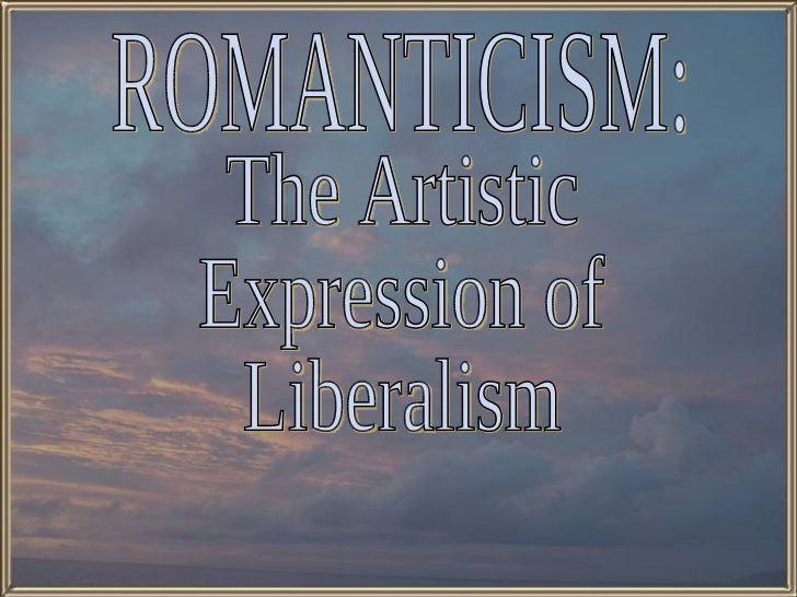 The Artistic  Expression of Liberalism ROMANTICISM: