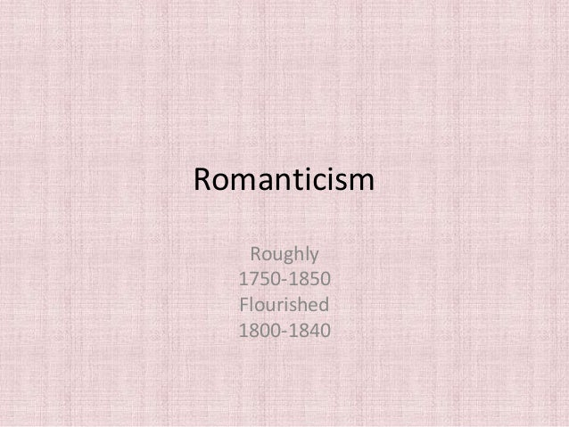 Romanticism   Roughly  1750-1850  Flourished  1800-1840