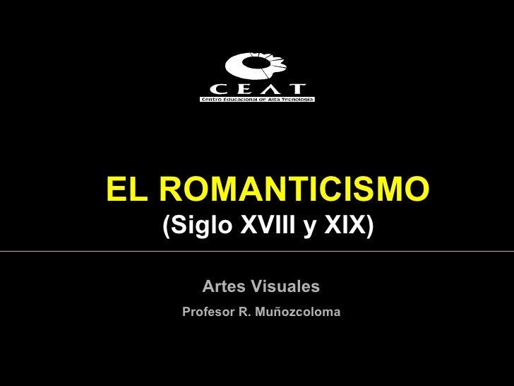 EL  ROMANTICISMO  ( Siglo XVIII y XIX ) Artes Visuales Profesor R. Muñozcoloma