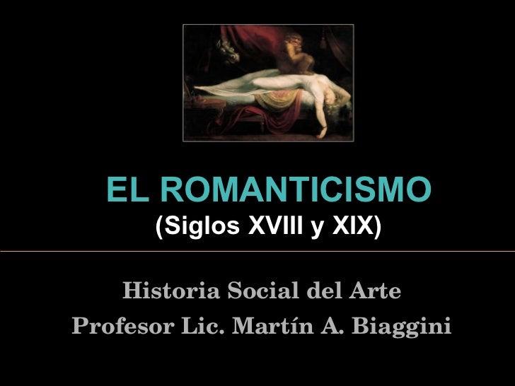 EL  ROMANTICISMO   ( Siglos XVIII y XIX ) Historia Social del Arte Profesor Lic. Martín A. Biaggini
