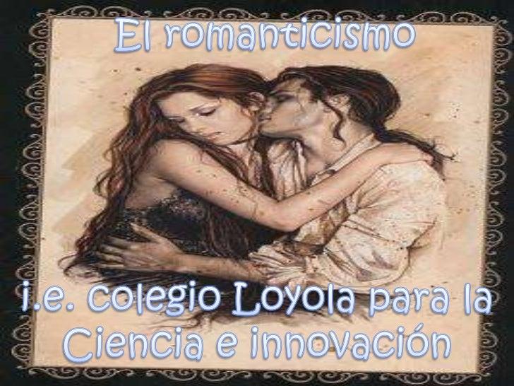 El romanticismo <br />i.e. colegio Loyola para la<br />Ciencia e innovación<br />
