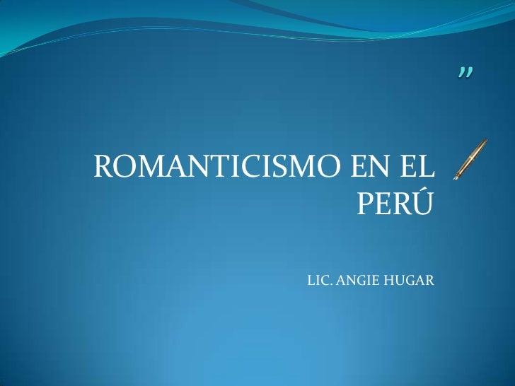 ROMANTICISMO EN EL             PERÚ           LIC. ANGIE HUGAR