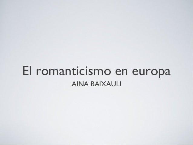 El romanticismo en europa        AINA BAIXAULI