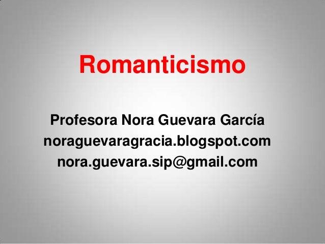 Romanticismo Profesora Nora Guevara García noraguevaragracia.blogspot.com nora.guevara.sip@gmail.com