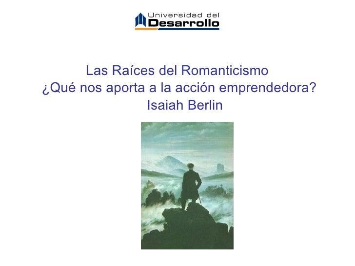<ul><li>Las Raíces del Romanticismo  </li></ul><ul><li>¿Qué nos aporta a la acción emprendedora? </li></ul><ul><li>  Isa...