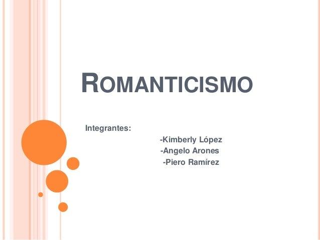 ROMANTICISMO  Integrantes:  -Kimberly López  -Angelo Arones  -Piero Ramírez