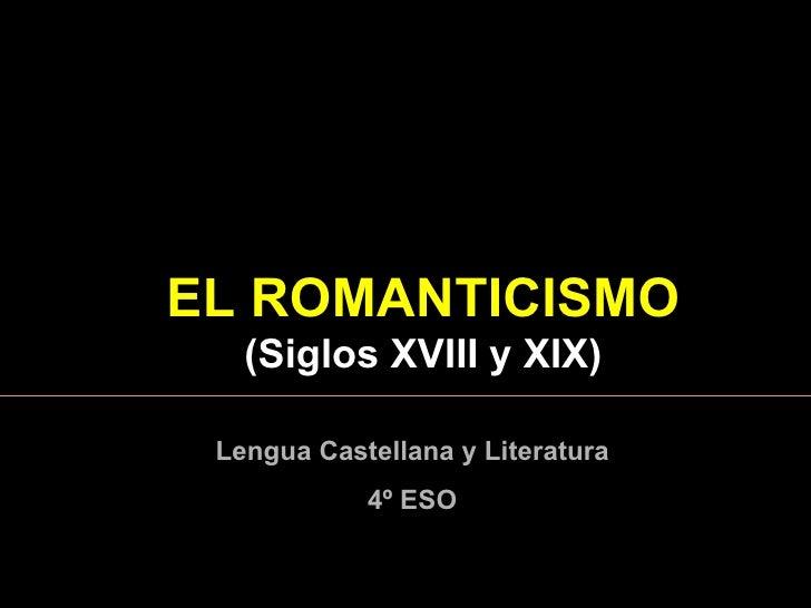 EL  ROMANTICISMO  ( Siglos XVIII y XIX ) Lengua Castellana y Literatura 4º ESO
