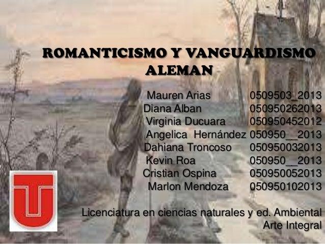 ROMANTICISMO Y VANGUARDISMO ALEMAN Mauren Arias 0509503_2013 Diana Alban 050950262013 Virginia Ducuara 050950452012 Angeli...
