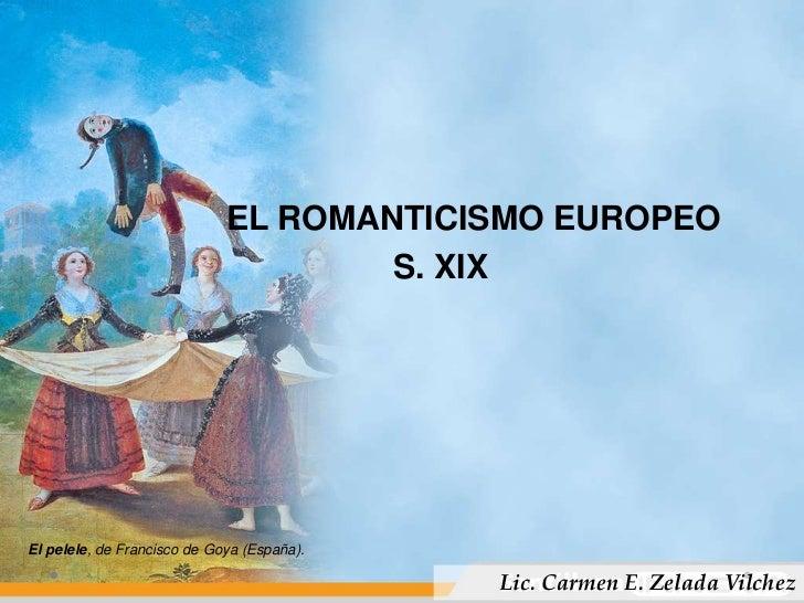 EL ROMANTICISMO EUROPEO<br />         S. XIX<br />El pelele, de Francisco de Goya (España).<br />Lic. Carm...