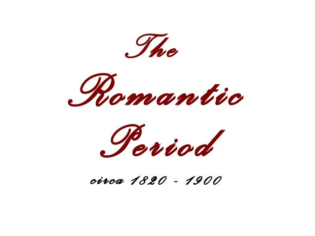 The  Romantic Period circa 1820 - 1900