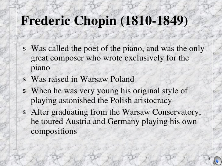 Frederic Chopin (1810-1849) <ul><li>Was called the poet of the piano, and was the only great composer who wrote exclusivel...