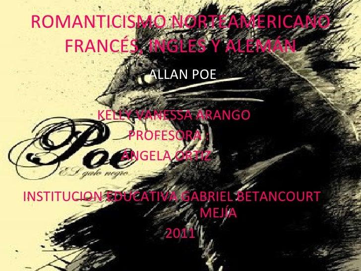 ROMANTICISMO NORTEAMERICANO FRANCÉS, INGLES Y ALEMÁN <ul><li>ALLAN POE </li></ul><ul><li>KELLY VANESSA ARANGO </li></ul><u...