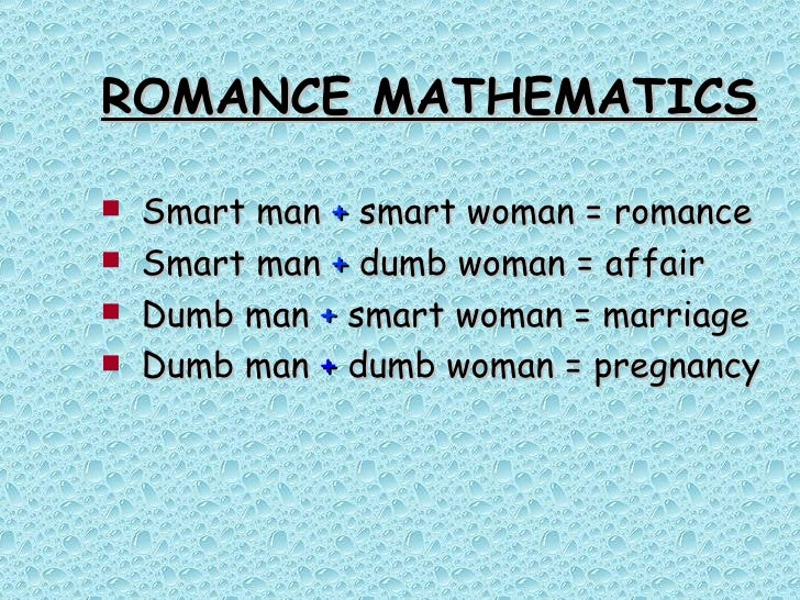 ROMANCE MATHEMATICS <ul><li>Smart man  +  smart woman = romance </li></ul><ul><li>Smart man  +  dumb woman = affair </li><...