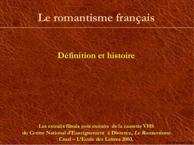 Le romantisme français          Le romantisme              Définition et histoire      Les extraits filmés sont extraits d...