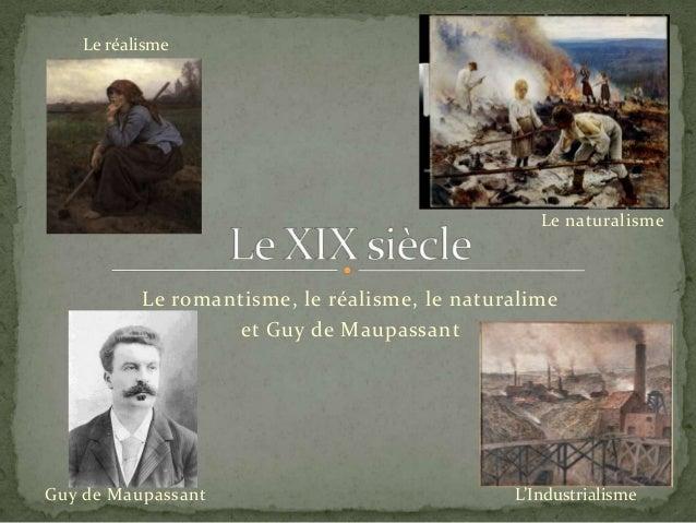 Le réalisme  Le naturalisme  Le romantisme, le réalisme, le naturalime et Guy de Maupassant  Guy de Maupassant  L'Industri...