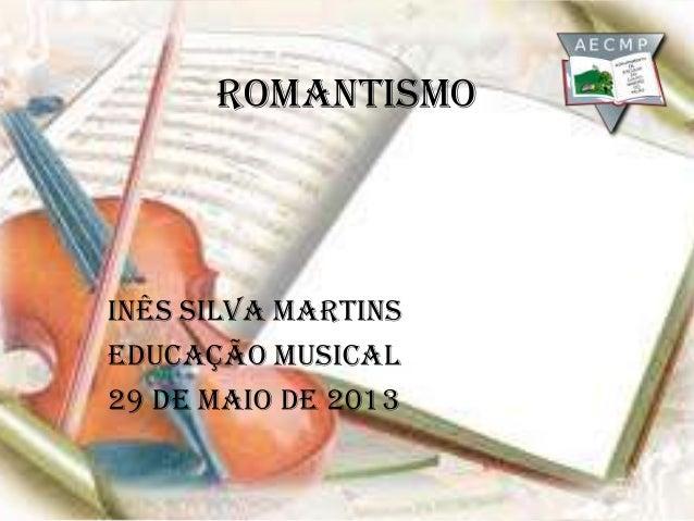 RomantismoInês Silva MartinsEducação Musical29 de maio de 2013