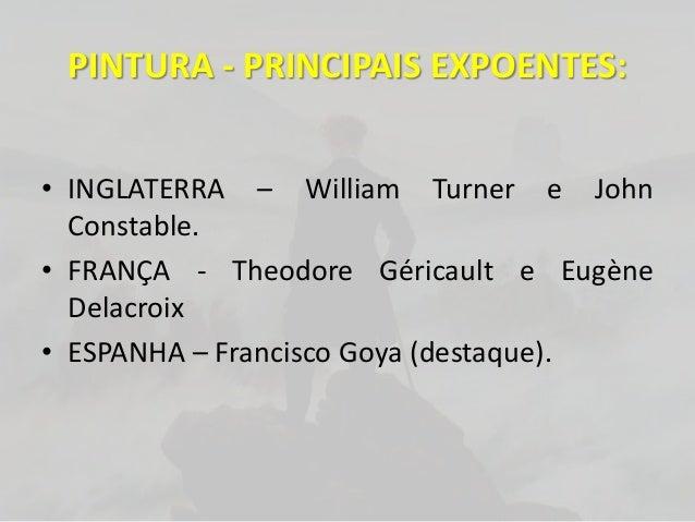 PINTURA - PRINCIPAIS EXPOENTES:• INGLATERRA – William Turner e JohnConstable.• FRANÇA - Theodore Géricault e EugèneDelacro...