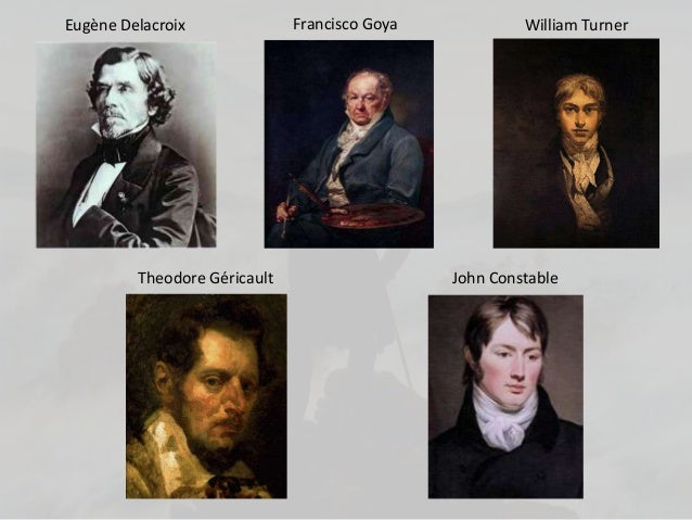 Eugène Delacroix Francisco Goya William TurnerTheodore Géricault John Constable