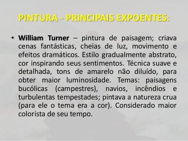 PINTURA - PRINCIPAIS EXPOENTES:• William Turner – pintura de paisagem; criavacenas fantásticas, cheias de luz, movimento e...