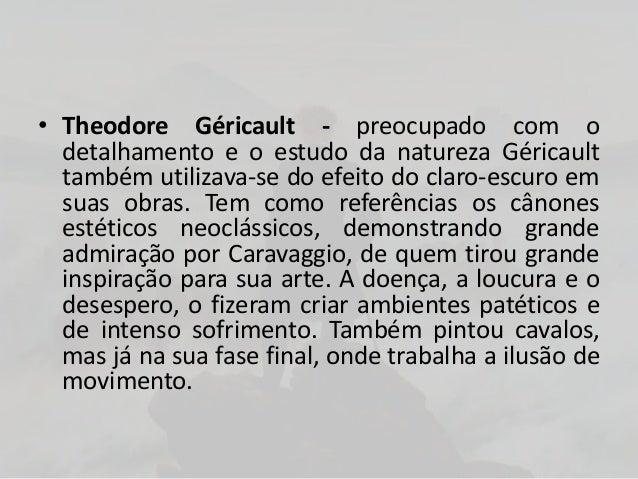 • Theodore Géricault - preocupado com odetalhamento e o estudo da natureza Géricaulttambém utilizava-se do efeito do claro...
