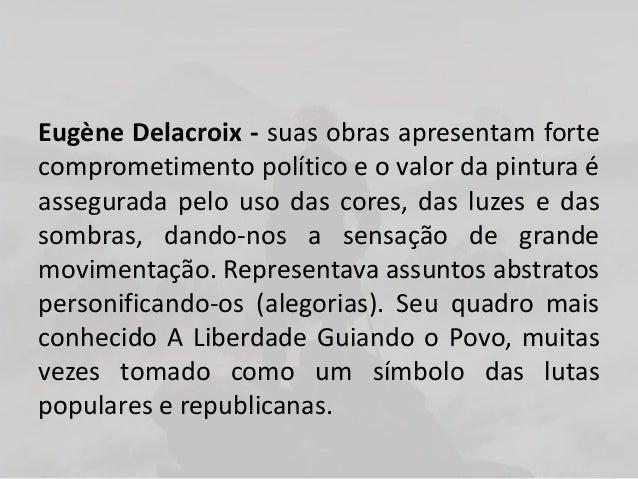 Eugène Delacroix - suas obras apresentam fortecomprometimento político e o valor da pintura éassegurada pelo uso das cores...