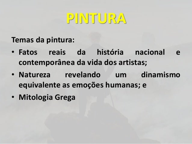 PINTURATemas da pintura:• Fatos reais da história nacional econtemporânea da vida dos artistas;• Natureza revelando um din...