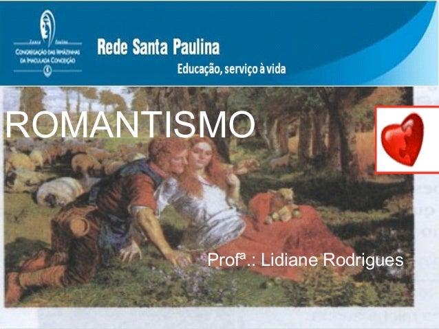 ROMANTISMO  Profª.: Lidiane Rodrigues