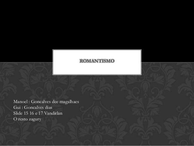 ROMANTISMO Manoel : Goncalves dee magalhaes Gui : Goncalves dias Slide 15 16 e 17 Vandirlan O resto zagury
