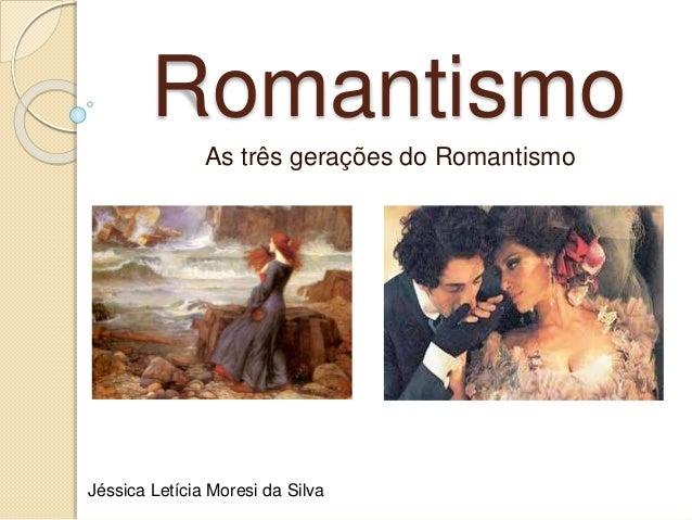 Romantismo As três gerações do Romantismo Jéssica Letícia Moresi da Silva