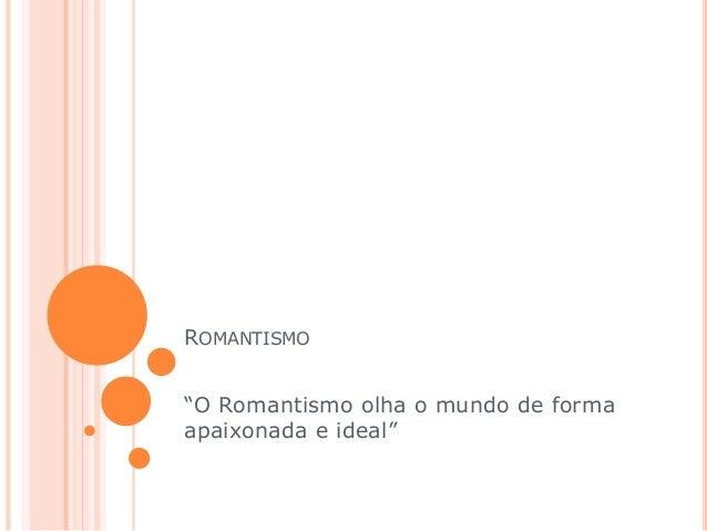 """ROMANTISMO """"O Romantismo olha o mundo de forma apaixonada e ideal"""""""