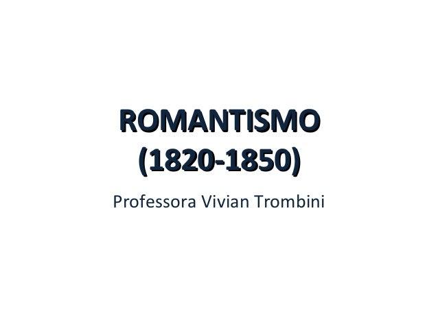 ROMANTISMOROMANTISMO (1820-1850)(1820-1850) Professora Vivian Trombini