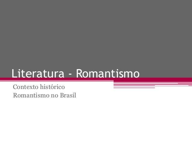 Literatura - Romantismo Contexto histórico Romantismo no Brasil