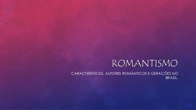 ROMANTISMO CARACTERÍSTICAS, AUTORES ROMÂNTICOS E GERAÇÕES NO BRASIL.