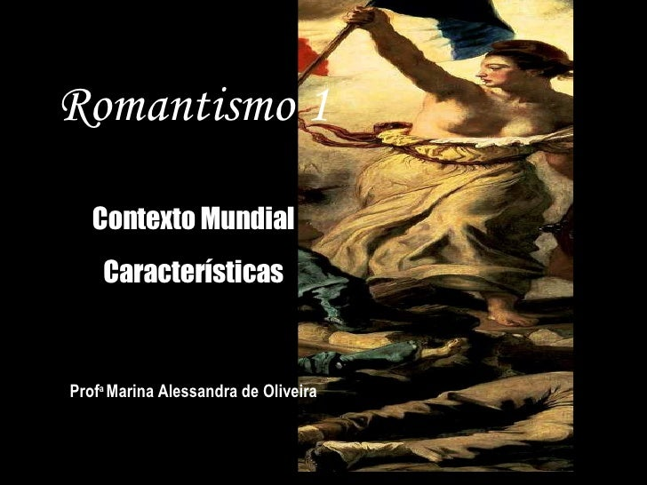 Romantismo 1 Contexto Mundial Características Prof a  Marina Alessandra de Oliveira