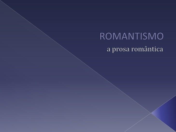 ROMANTISMO<br />a prosa romântica<br />