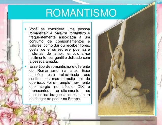 ROMANTISMO  Você se considera uma pessoa romântica? A palavra romântico é frequentemente associada a um conjunto de compo...