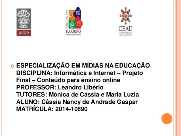  ESPECIALIZAÇÃO EM MÍDIAS NA EDUCAÇÃO DISCIPLINA: Informática e Internet – Projeto Final – Conteúdo para ensino online PR...