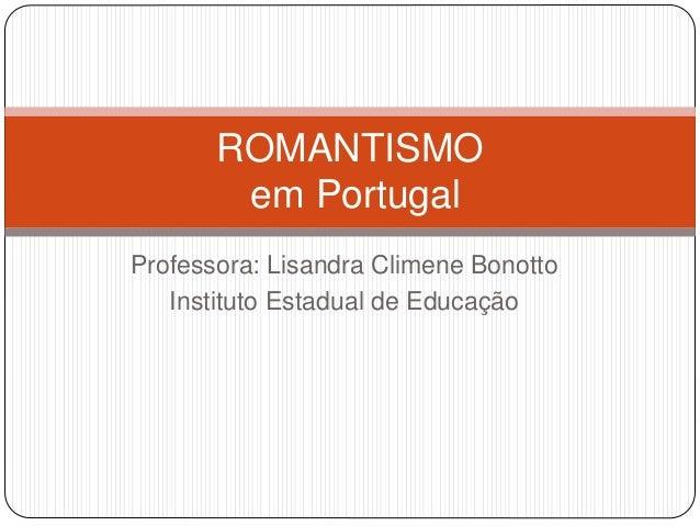 Professora: Lisandra Climene Bonotto Instituto Estadual de Educação ROMANTISMO em Portugal
