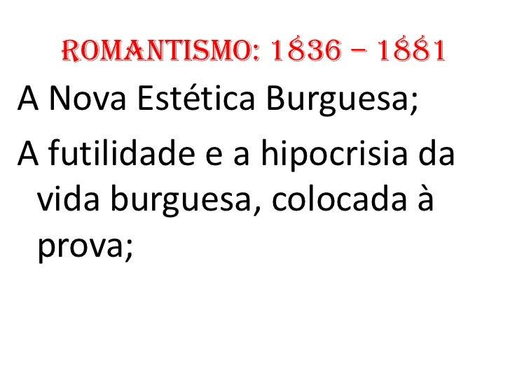 Romantismo: 1836 – 1881A Nova Estética Burguesa;A futilidade e a hipocrisia da vida burguesa, colocada à prova;