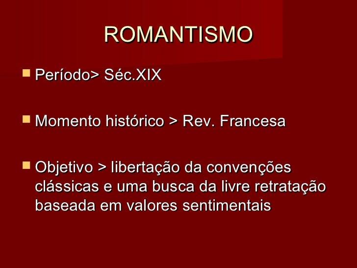 ROMANTISMO Período> Séc.XIX Momento histórico > Rev. Francesa Objetivo > libertação da convenções clássicas e uma busca...