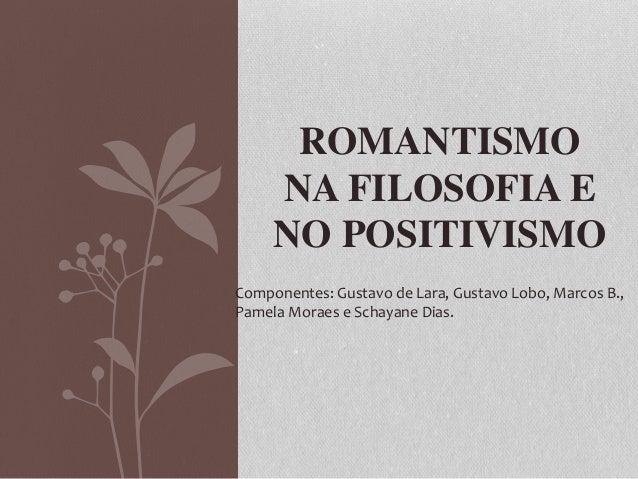 ROMANTISMO NA FILOSOFIA E NO POSITIVISMO Componentes: Gustavo de Lara, Gustavo Lobo, Marcos B., Pamela Moraes e Schayane D...