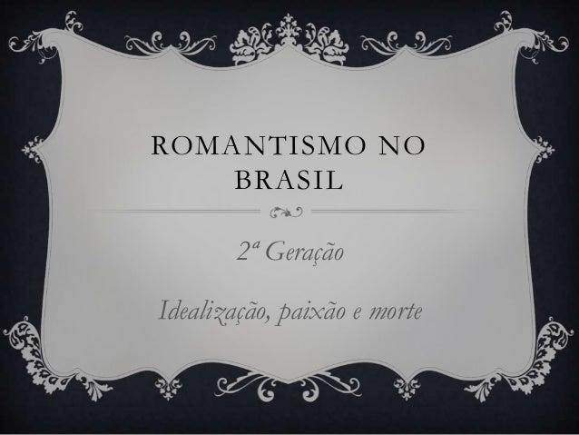 ROMANTISMO NO BRASIL 2ª Geração Idealização, paixão e morte