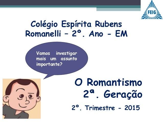 Colégio Espírita Rubens Romanelli – 2º. Ano - EM Vamos investigar mais um assunto importante? 2º. Trimestre - 2015 O Roman...