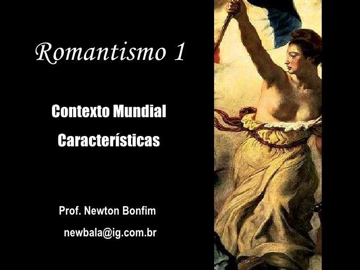 Romantismo 1 Contexto Mundial Características Prof. Newton Bonfim  [email_address]